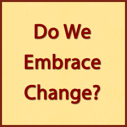 embrace change Do We Embrace Change?