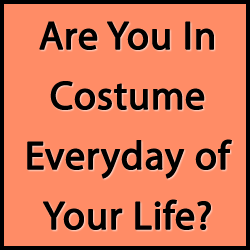 in constume Are You In Costume Everyday of Your Life?