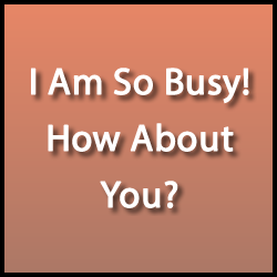 so busy I Am So Busy! How About You?